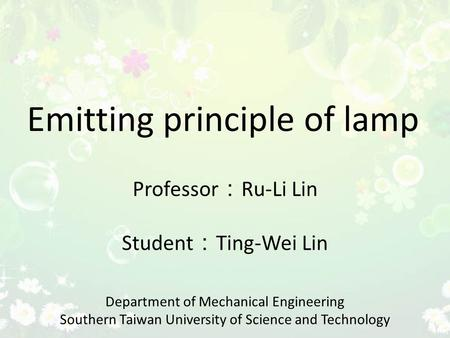 Emitting principle of lamp Professor : Ru-Li Lin Student : Ting-Wei Lin Department of Mechanical Engineering Southern Taiwan University of Science and.