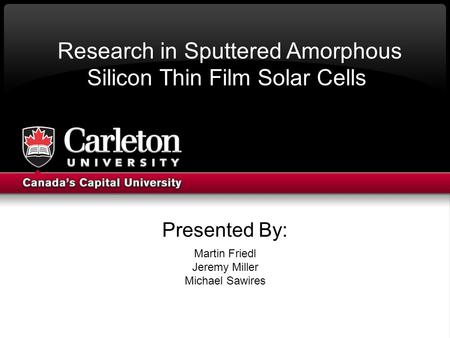 Presented By: Martin Friedl Jeremy Miller Michael Sawires Research in Sputtered Amorphous Silicon Thin Film Solar Cells.