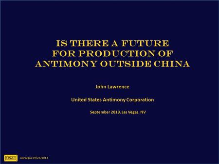 IS THERE A FUTURE FOR PRODUCTION OF ANTIMONY OUTSIDE CHINA John Lawrence United States Antimony Corporation September 2013, Las Vegas, NV Las Vegas 09/27/2013.
