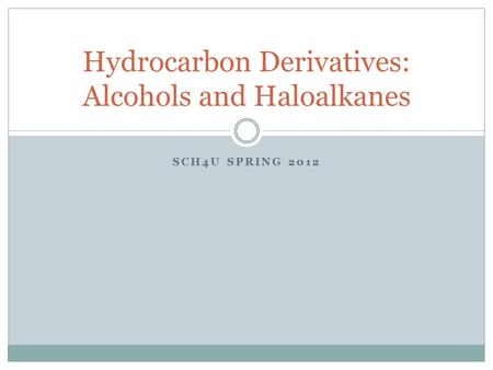 SCH4U SPRING 2012 Hydrocarbon Derivatives: Alcohols and Haloalkanes.
