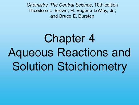 Chapter 4 Aqueous Reactions and Solution Stoichiometry Chemistry, The Central Science, 10th edition Theodore L. Brown; H. Eugene LeMay, Jr.; and Bruce.