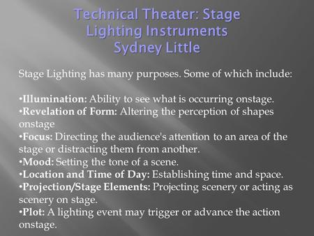 Stage Lighting has many purposes. Some of which include: Illumination: Ability to see what is occurring onstage. Revelation of Form: Altering the perception.