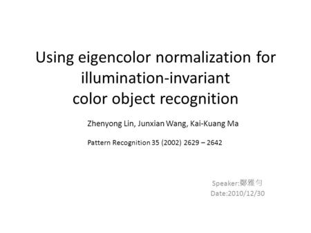 Using eigencolor normalization for illumination-invariant color object recognition Speaker: 鄭雅勻 Date:2010/12/30 Zhenyong Lin, Junxian Wang, Kai-Kuang Ma.