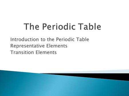 Introduction to the Periodic Table Representative Elements Transition Elements.