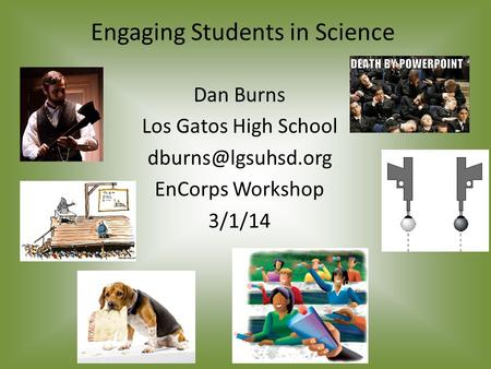Engaging Students in Science Dan Burns Los Gatos High School EnCorps Workshop 3/1/14.