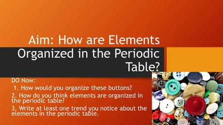 Aim: How are Elements Organized in the Periodic Table? DO Now: 1. How would you organize these buttons? 2. How do you think elements are organized in the.