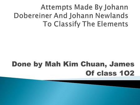 Done by Mah Kim Chuan, James Of class 1O2.  1817-First attempt to arrange the elements by Johann Dobereiner  1829-Law of Triads by Dobereiner  1829.