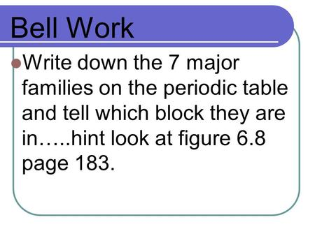 Bell Work Write down the 7 major families on the periodic table and tell which block they are in…..hint look at figure 6.8 page 183.