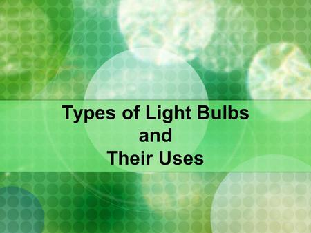 Types of Light Bulbs and Their Uses. Bulbs There are many different types of light bulbs around, and they were all designed with a certain use in mind.