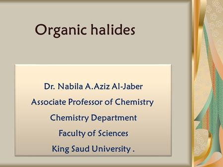 Organic halides Dr. Nabila A.Aziz Al-Jaber Associate Professor of Chemistry Chemistry Department Faculty of Sciences King Saud University. Dr. Nabila A.Aziz.