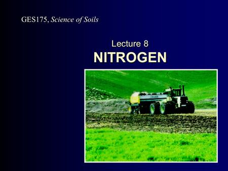 Lecture 8 NITROGEN GES175, Science of Soils. Slide 8.2.