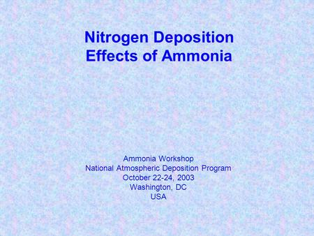 Nitrogen Deposition Effects of Ammonia Ammonia Workshop National Atmospheric Deposition Program October 22-24, 2003 Washington, DC USA.