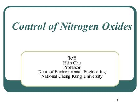 1 Control of Nitrogen Oxides 朱信 Hsin Chu Professor Dept. of Environmental Engineering National Cheng Kung University.