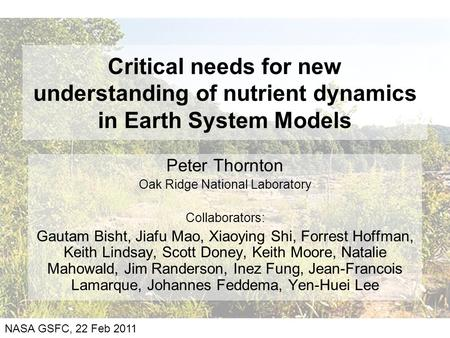 Critical needs for new understanding of nutrient dynamics in Earth System Models Peter Thornton Oak Ridge National Laboratory Collaborators: Gautam Bisht,