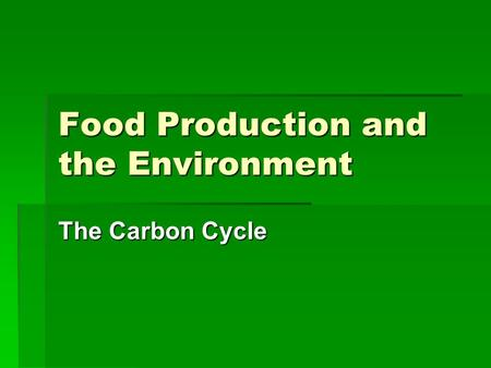 Food Production and the Environment The Carbon Cycle.
