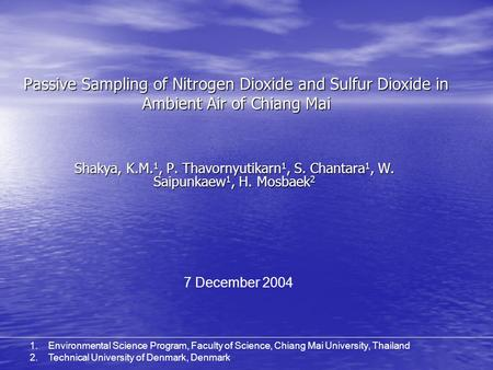 Passive Sampling of Nitrogen Dioxide and Sulfur Dioxide in Ambient Air of Chiang Mai Shakya, K.M. 1, P. Thavornyutikarn 1, S. Chantara 1, W. Saipunkaew.