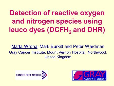 Detection of reactive oxygen and nitrogen species using leuco dyes (DCFH 2 and DHR) Marta Wrona, Mark Burkitt and Peter Wardman Gray Cancer Institute,