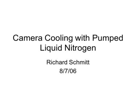 Camera Cooling with Pumped Liquid Nitrogen Richard Schmitt 8/7/06.