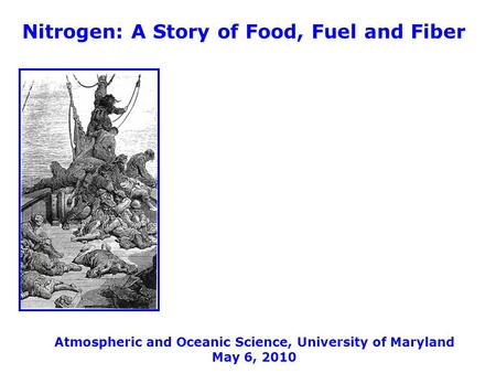 Nitrogen: A Story of Food, Fuel and Fiber Atmospheric and Oceanic Science, University of Maryland May 6, 2010.