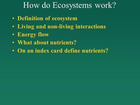 How do Ecosystems work? <strong>Definition</strong> of ecosystem Living <strong>and</strong> non-living interactions Energy flow What about nutrients? On an index card define nutrients?