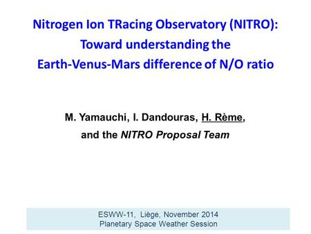 M. Yamauchi, I. Dandouras, H. Rème, and the NITRO Proposal Team ESWW-11, Liège, November 2014 Planetary Space Weather Session Nitrogen Ion TRacing Observatory.