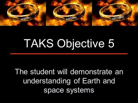 The student will demonstrate an understanding of Earth and space systems TAKS Objective 5 water carbon nitrogen.