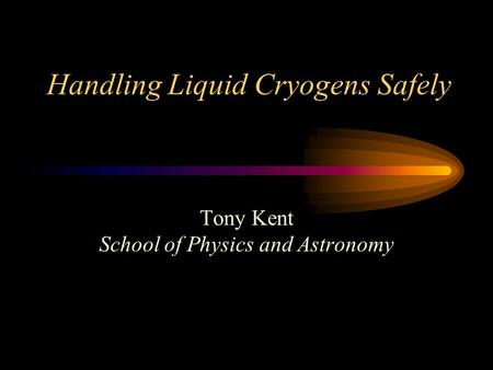 Handling Liquid Cryogens Safely Tony Kent School of Physics and Astronomy.
