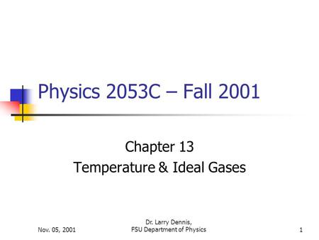 Nov. 05, 2001 Dr. Larry Dennis, FSU Department of Physics1 Physics 2053C – Fall 2001 Chapter 13 Temperature & Ideal Gases.
