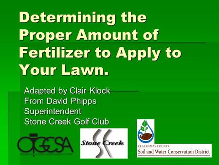 Determining the Proper Amount of Fertilizer to Apply to Your Lawn. Adapted by Clair Klock From David Phipps Superintendent Stone Creek Golf Club.