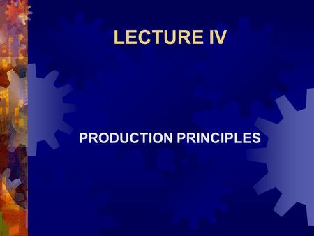 LECTURE IV PRODUCTION PRINCIPLES. Production Principles  The Production Principles to be discussed include:  Production Function  Law of Diminishing.