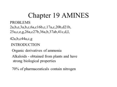 Chapter 19 AMINES PROBLEMS 2a,b,e,3a,b,c,6a,c16b,c,17a,c,20b,d21b, 25a,c,e,g,26a,c27b,36a,b,37ab,41c,d,I, 42a,b,c44a,c,g INTRODUCTION Organic derivatives.