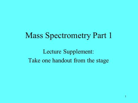 1 Mass Spectrometry Part 1 Lecture Supplement: Take one handout from the stage.