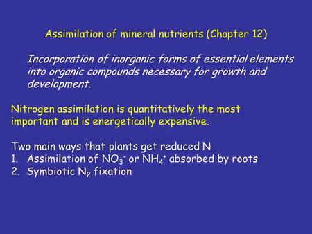 Assimilation of mineral nutrients (Chapter 12) Incorporation of inorganic forms of essential elements into organic compounds necessary for growth and development.