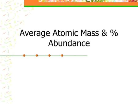 Average Atomic Mass & % Abundance. Average Atomic Mass The weighted average of the atomic masses of the naturally occurring isotopes of an element Most.