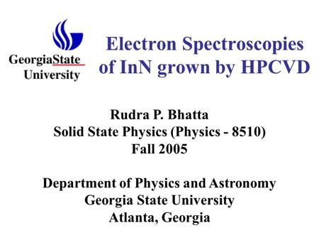 Electron Spectroscopies of InN grown by HPCVD Department of Physics and Astronomy Georgia State University Atlanta, Georgia Rudra P. Bhatta Solid State.