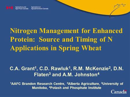 Nitrogen Management for Enhanced Protein: Source and Timing of N Applications in Spring Wheat C.A. Grant 1, C.D. Rawluk 1, R.M. McKenzie 2, D.N. Flaten.