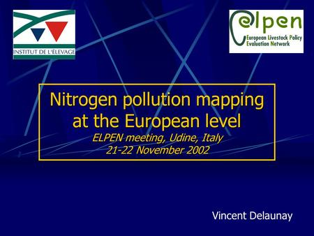 Nitrogen pollution mapping at the European level ELPEN meeting, Udine, Italy 21-22 November 2002 Vincent Delaunay.