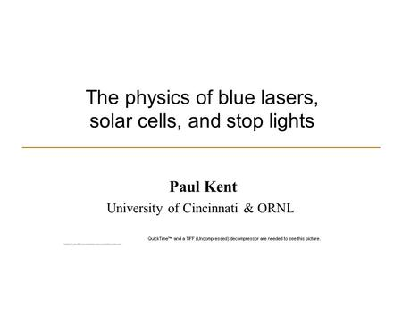 The physics of blue lasers, solar cells, and stop lights Paul Kent University of Cincinnati & ORNL.