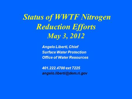 Status of WWTF Nitrogen Reduction Efforts May 3, 2012 Angelo Liberti, Chief Surface Water Protection Office of Water Resources 401.222.4700 ext 7225