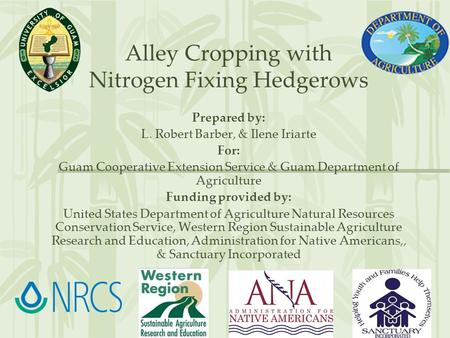 Alley Cropping with Nitrogen Fixing Hedgerows Prepared by: L. Robert Barber, & Ilene Iriarte For: Guam Cooperative Extension Service & Guam Department.