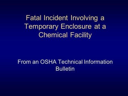 Fatal Incident Involving a Temporary Enclosure at a Chemical Facility From an OSHA Technical Information Bulletin.