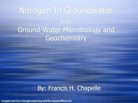 Nitrogen In Groundwater from Ground-Water Microbiology and Geochemistry By: Francis H. Chapelle Images are from Google searches and for visual effect only.