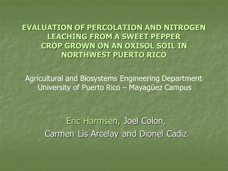 EVALUATION OF PERCOLATION AND NITROGEN LEACHING FROM A SWEET PEPPER CROP GROWN ON AN OXISOL SOIL IN NORTHWEST PUERTO RICO Eric Harmsen, Joel Colon, Carmen.