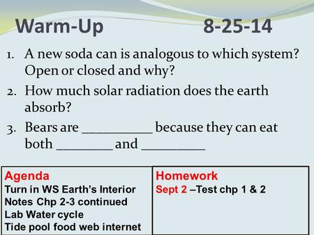 Warm-Up8-25-14 1. A new soda can is analogous to which system? Open or closed and why? 2. How much solar radiation does the earth absorb? 3. Bears are.