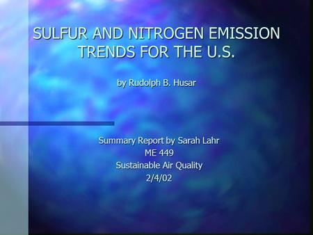 SULFUR AND NITROGEN EMISSION TRENDS FOR THE U.S. by Rudolph B. Husar Summary Report by Sarah Lahr ME 449 Sustainable Air Quality 2/4/02.
