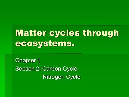 Matter cycles through ecosystems. Chapter 1 Section 2: Carbon Cycle Nitrogen Cycle Nitrogen Cycle.