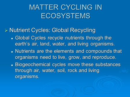 MATTER CYCLING IN ECOSYSTEMS  Nutrient Cycles: Global Recycling Global Cycles recycle nutrients through the earth's air, land, water, and living organisms.