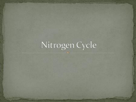 What is Nitrogen? An element found in both in organic and inorganic compounds What is the Nitrogen Cycle? Biochemical cycle Composed of reservoirs that.