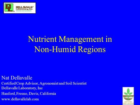 Nutrient Management in Non-Humid Regions Nat Dellavalle Certified Crop Advisor, Agronomist and Soil Scientist Dellavalle Laboratory, Inc Hanford, Fresno,