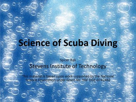 Science of Scuba Diving Spicer Bak Stevens Institute of Technology This material is based upon work supported by the National Science Foundation under.
